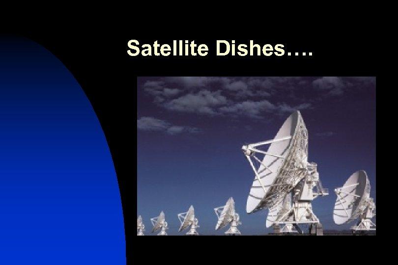 Satellite Dishes….