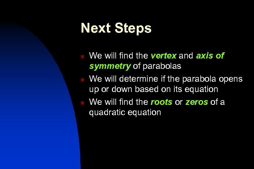 Next Steps n n n We will find the vertex and axis of symmetry