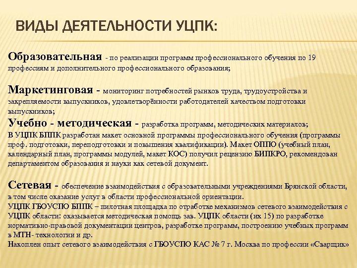 ВИДЫ ДЕЯТЕЛЬНОСТИ УЦПК: Образовательная - по реализации программ профессионального обучения по 19 профессиям и