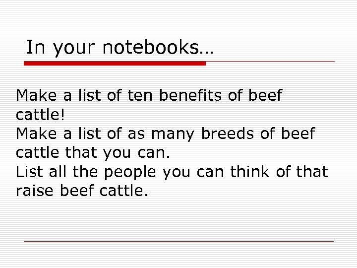 In your notebooks… Make a list of ten benefits of beef cattle! Make a