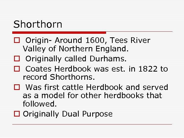 Shorthorn o Origin- Around 1600, Tees River Valley of Northern England. o Originally called