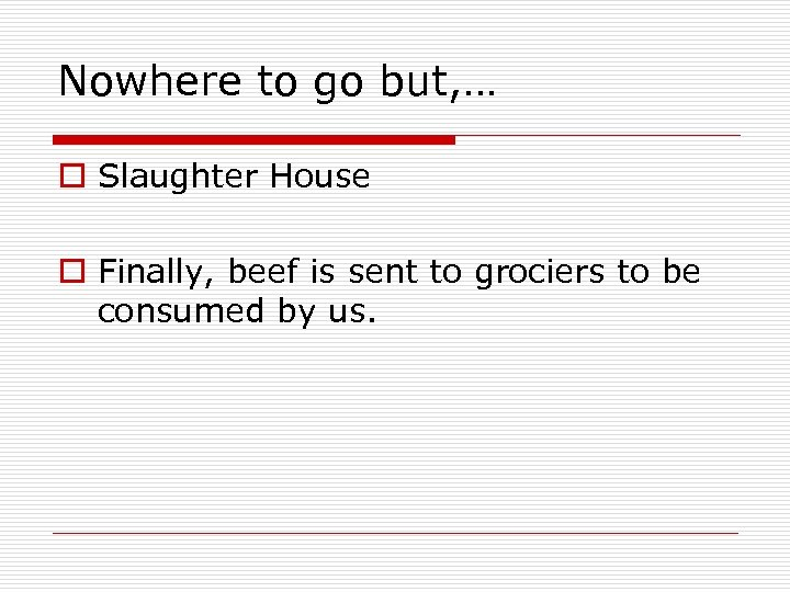 Nowhere to go but, … o Slaughter House o Finally, beef is sent to