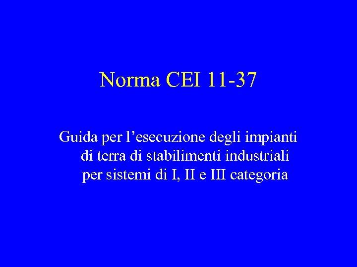 Norma CEI 11 -37 Guida per l'esecuzione degli impianti di terra di stabilimenti industriali