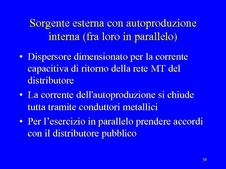 Sorgente esterna con autoproduzione interna (fra loro in parallelo) • Dispersore dimensionato per la