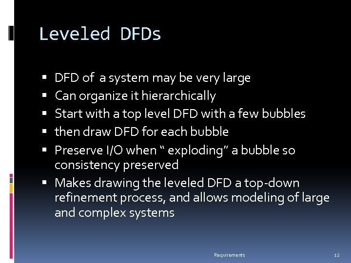 Leveled DFDs DFD of a system may be very large Can organize it hierarchically