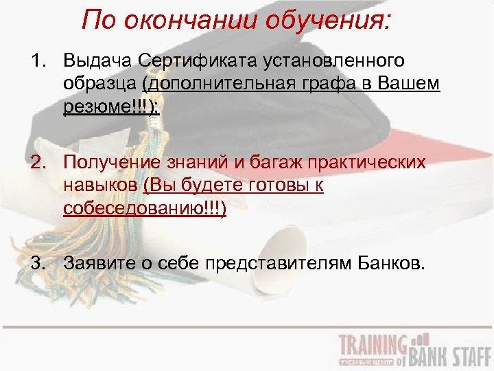 По окончании обучения: 1. Выдача Сертификата установленного образца (дополнительная графа в Вашем резюме!!!); 2.