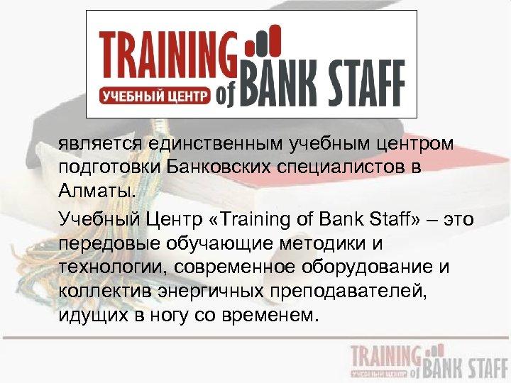 является единственным учебным центром подготовки Банковских специалистов в Алматы. Учебный Центр «Training of Bank