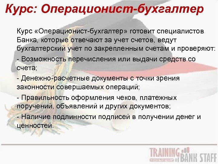 Курс: Операционист-бухгалтер Курс «Операционист-бухгалтер» готовит специалистов Банка, которые отвечают за учет счетов, ведут бухгалтерский