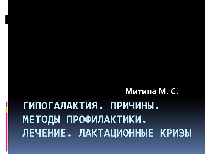 Митина М. С. ГИПОГАЛАКТИЯ. ПРИЧИНЫ. МЕТОДЫ ПРОФИЛАКТИКИ. ЛЕЧЕНИЕ. ЛАКТАЦИОННЫЕ КРИЗЫ