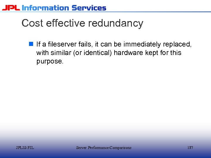 Cost effective redundancy n If a fileserver fails, it can be immediately replaced, with