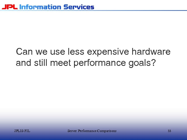 Can we use less expensive hardware and still meet performance goals? JPLIS-FIL Server Performance