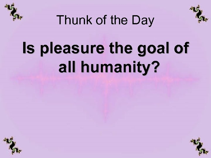 Thunk of the Day Is pleasure the goal of all humanity?