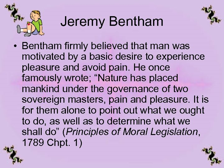 Jeremy Bentham • Bentham firmly believed that man was motivated by a basic desire