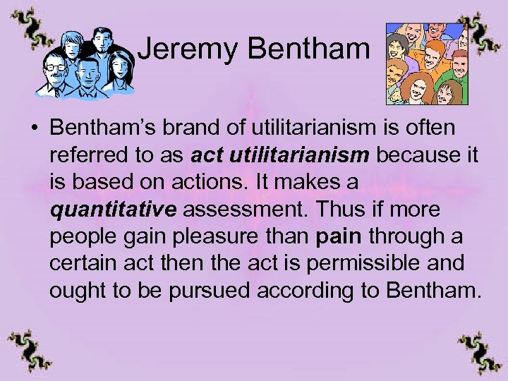 Jeremy Bentham • Bentham's brand of utilitarianism is often referred to as act utilitarianism
