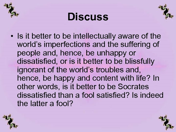 Discuss • Is it better to be intellectually aware of the world's imperfections and