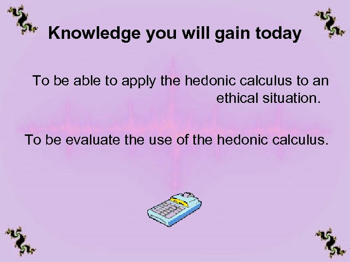 Knowledge you will gain today To be able to apply the hedonic calculus to