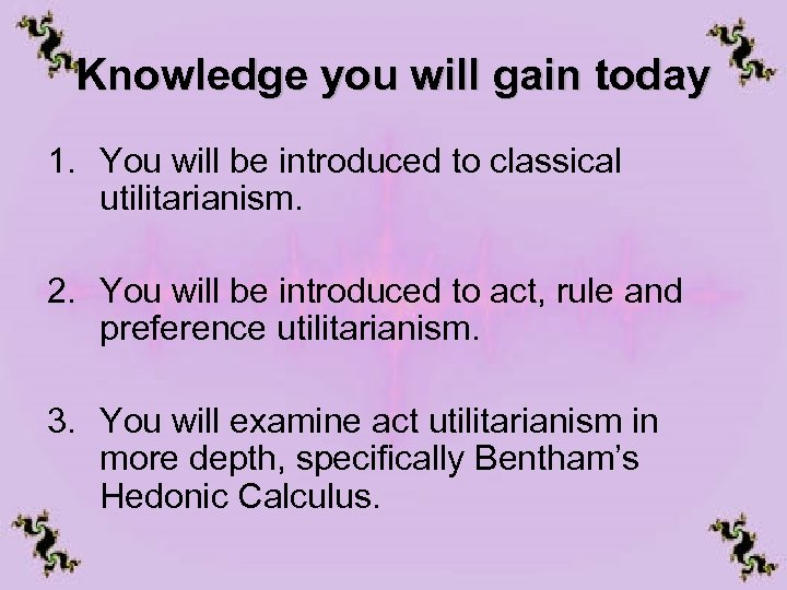 Knowledge you will gain today 1. You will be introduced to classical utilitarianism. 2.
