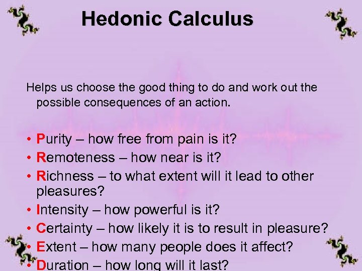 Hedonic Calculus Helps us choose the good thing to do and work out the