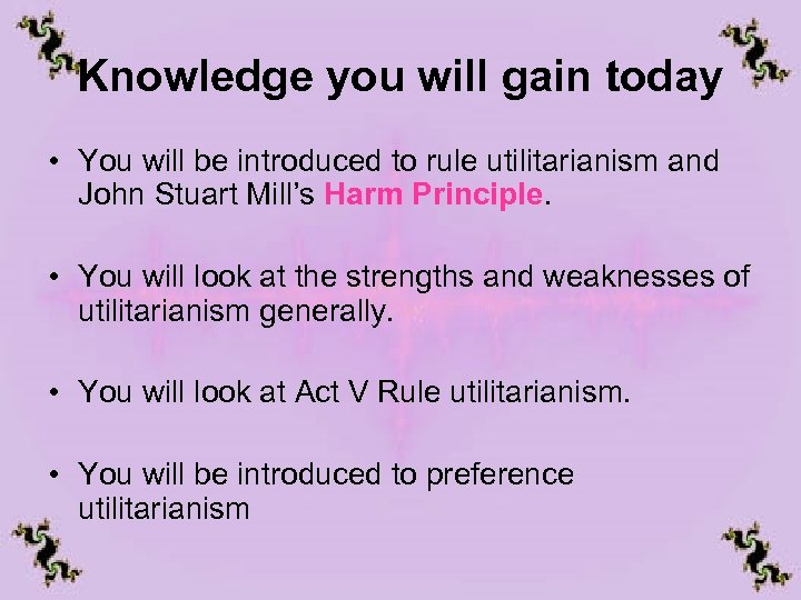 Knowledge you will gain today • You will be introduced to rule utilitarianism and