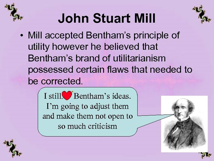 John Stuart Mill • Mill accepted Bentham's principle of utility however he believed that