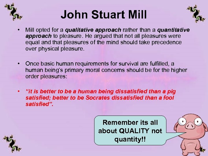 John Stuart Mill • Mill opted for a qualitative approach rather than a quantitative