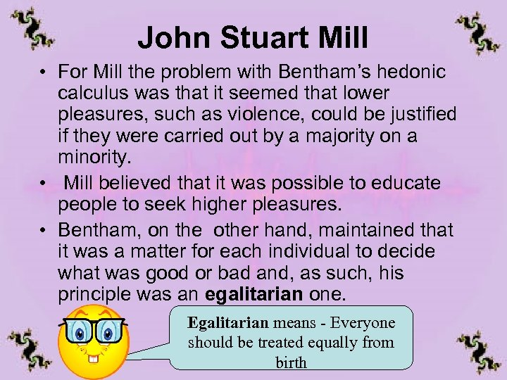 John Stuart Mill • For Mill the problem with Bentham's hedonic calculus was that