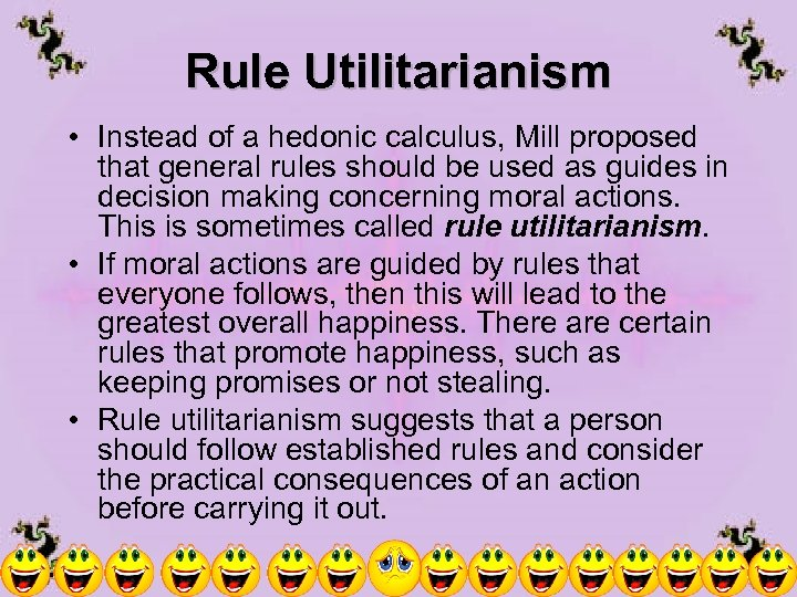 Rule Utilitarianism • Instead of a hedonic calculus, Mill proposed that general rules should
