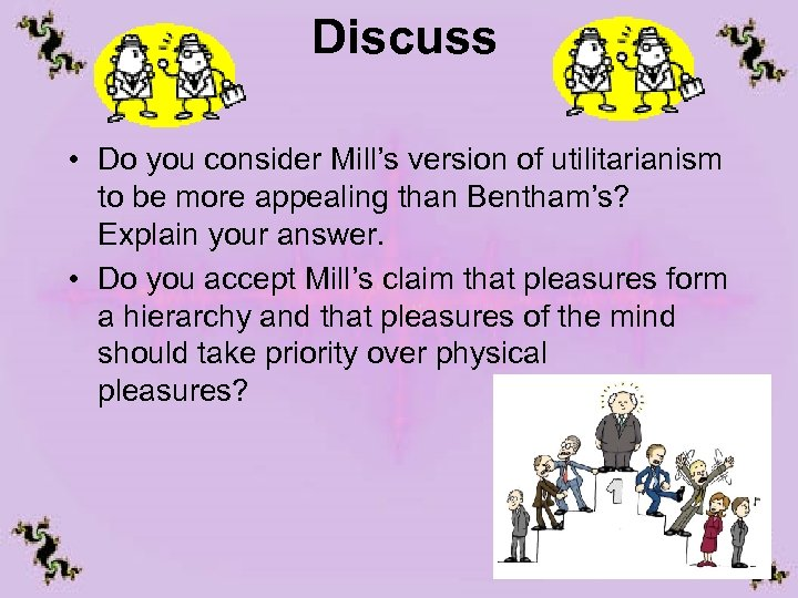 Discuss • Do you consider Mill's version of utilitarianism to be more appealing than