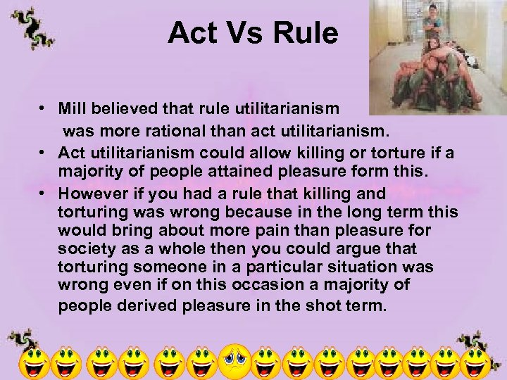 Act Vs Rule • Mill believed that rule utilitarianism was more rational than act