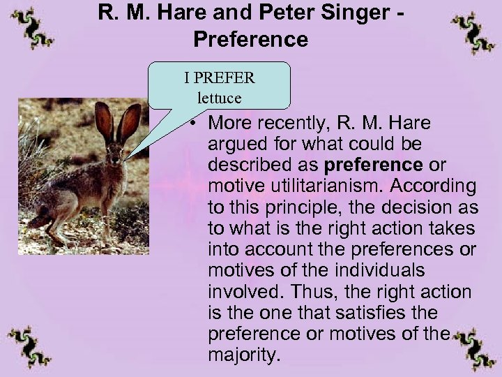 R. M. Hare and Peter Singer Preference I PREFER lettuce • More recently, R.