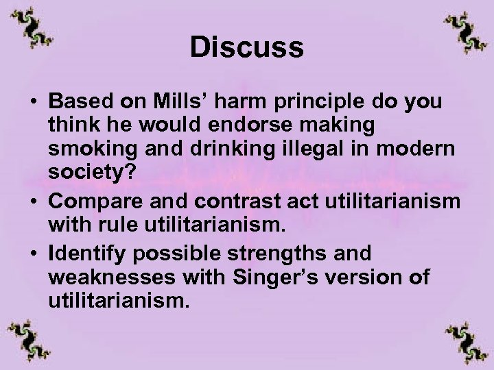 Discuss • Based on Mills' harm principle do you think he would endorse making