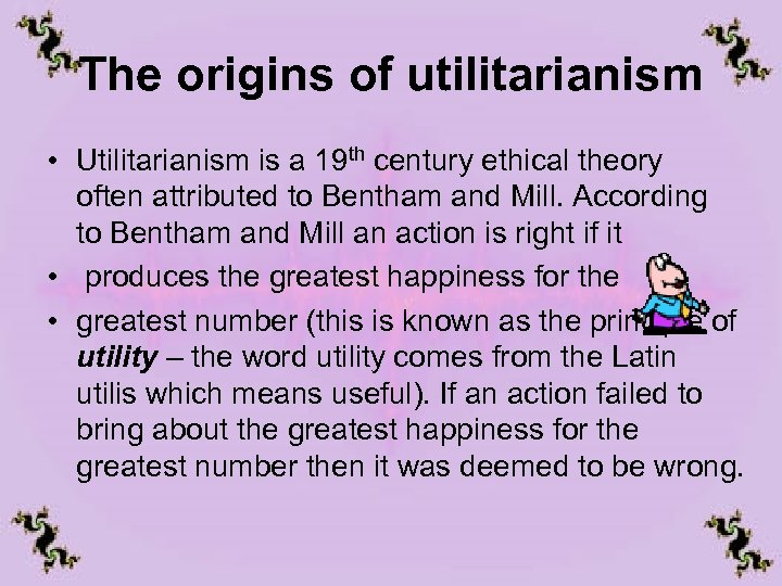The origins of utilitarianism • Utilitarianism is a 19 th century ethical theory often
