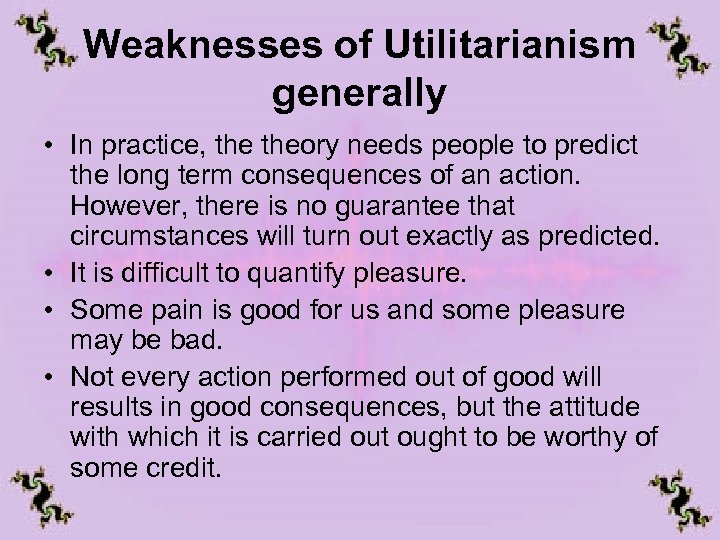 Weaknesses of Utilitarianism generally • In practice, theory needs people to predict the long