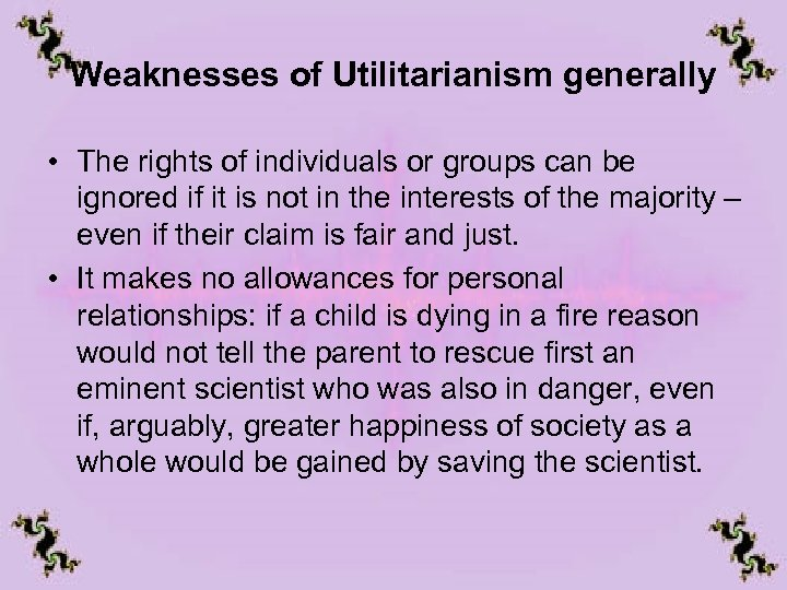 Weaknesses of Utilitarianism generally • The rights of individuals or groups can be ignored