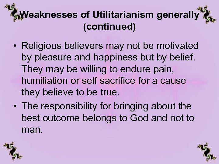 Weaknesses of Utilitarianism generally (continued) • Religious believers may not be motivated by pleasure