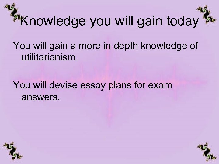 Knowledge you will gain today You will gain a more in depth knowledge of