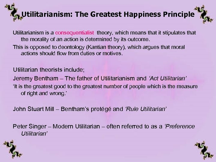 Utilitarianism: The Greatest Happiness Principle Utilitarianism is a consequentialist theory, which means that it