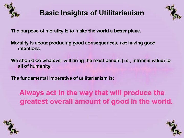 Basic Insights of Utilitarianism The purpose of morality is to make the world a