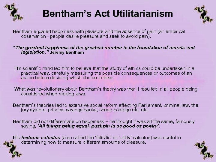 Bentham's Act Utilitarianism Bentham equated happiness with pleasure and the absence of pain (an