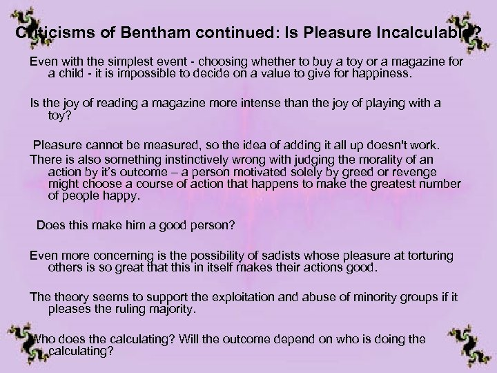 Criticisms of Bentham continued: Is Pleasure Incalculable? Even with the simplest event - choosing