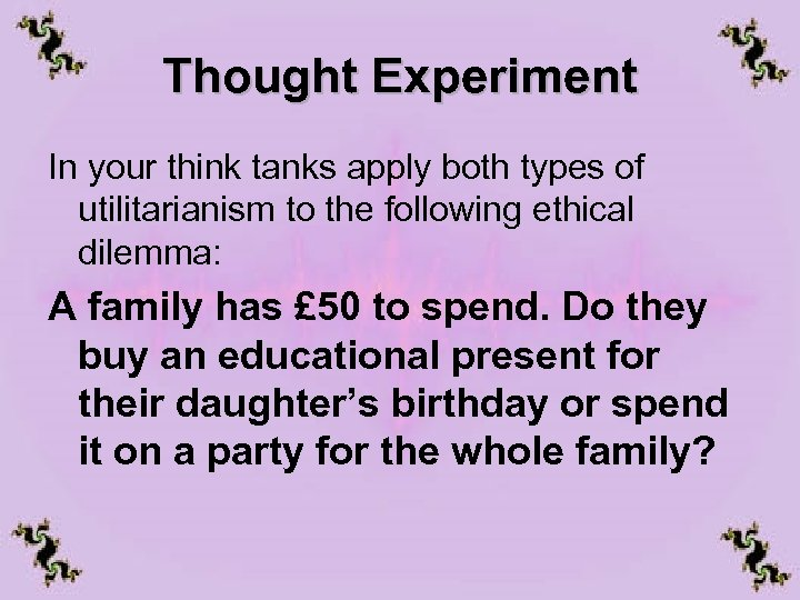 Thought Experiment In your think tanks apply both types of utilitarianism to the following