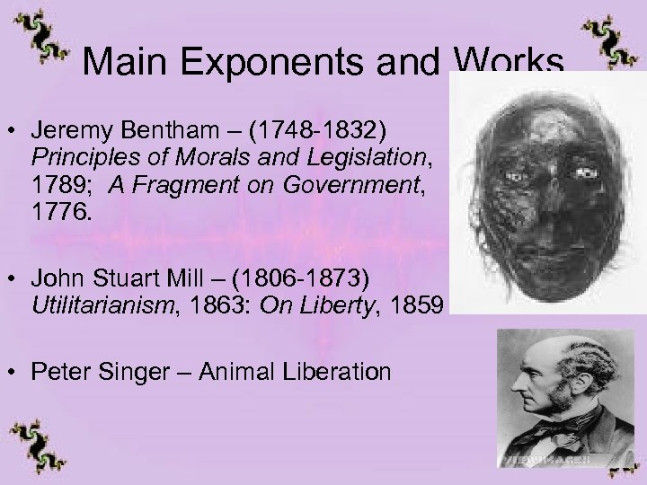 Main Exponents and Works • Jeremy Bentham – (1748 -1832) Principles of Morals and