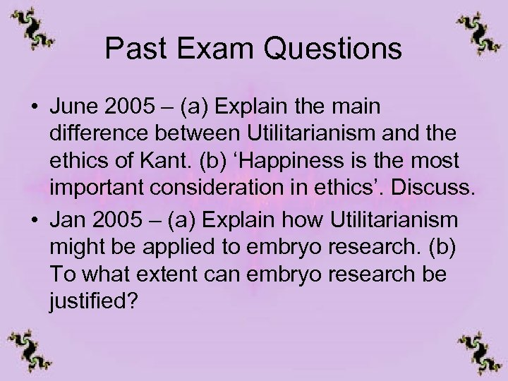 Past Exam Questions • June 2005 – (a) Explain the main difference between Utilitarianism