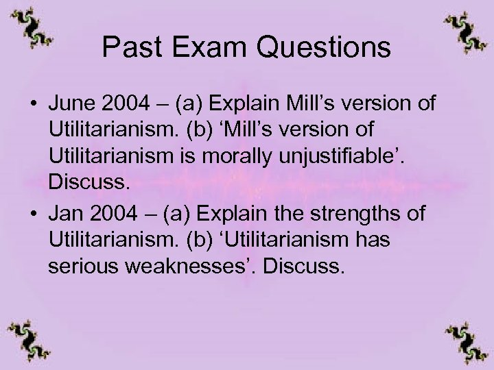 Past Exam Questions • June 2004 – (a) Explain Mill's version of Utilitarianism. (b)