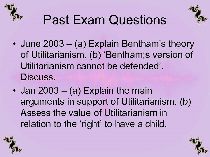 Past Exam Questions • June 2003 – (a) Explain Bentham's theory of Utilitarianism. (b)