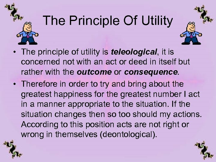 The Principle Of Utility • The principle of utility is teleological, it is concerned