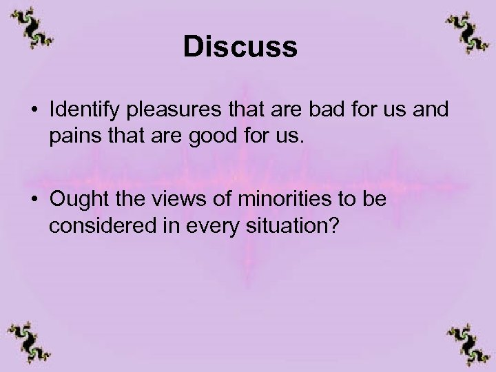 Discuss • Identify pleasures that are bad for us and pains that are good