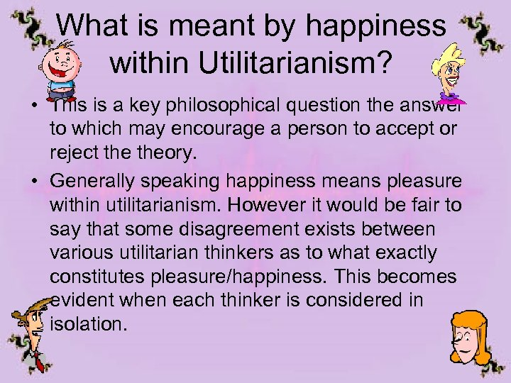 What is meant by happiness within Utilitarianism? • This is a key philosophical question