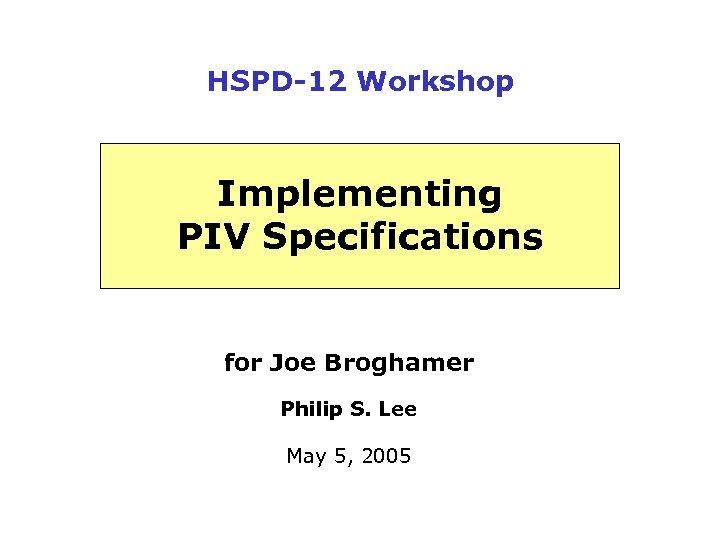HSPD-12 Workshop Implementing PIV Specifications for Joe Broghamer Philip S. Lee May 5, 2005