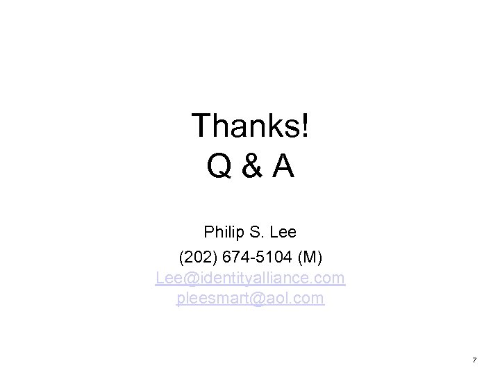 Thanks! Q&A Philip S. Lee (202) 674 -5104 (M) Lee@identityalliance. com pleesmart@aol. com 7